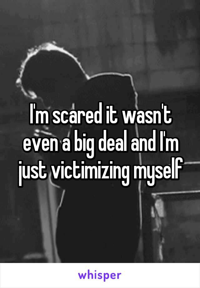 I'm scared it wasn't even a big deal and I'm just victimizing myself
