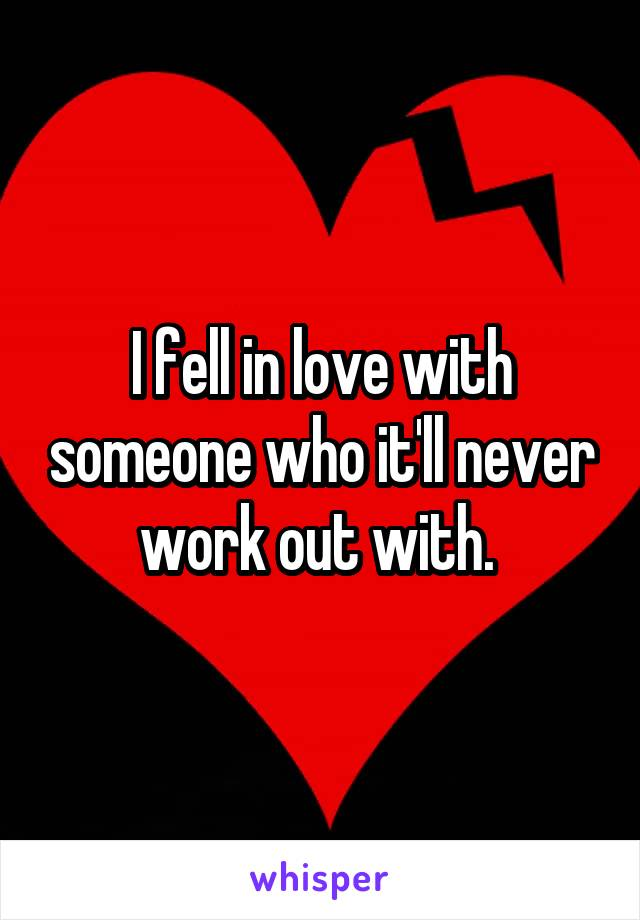 I fell in love with someone who it'll never work out with.
