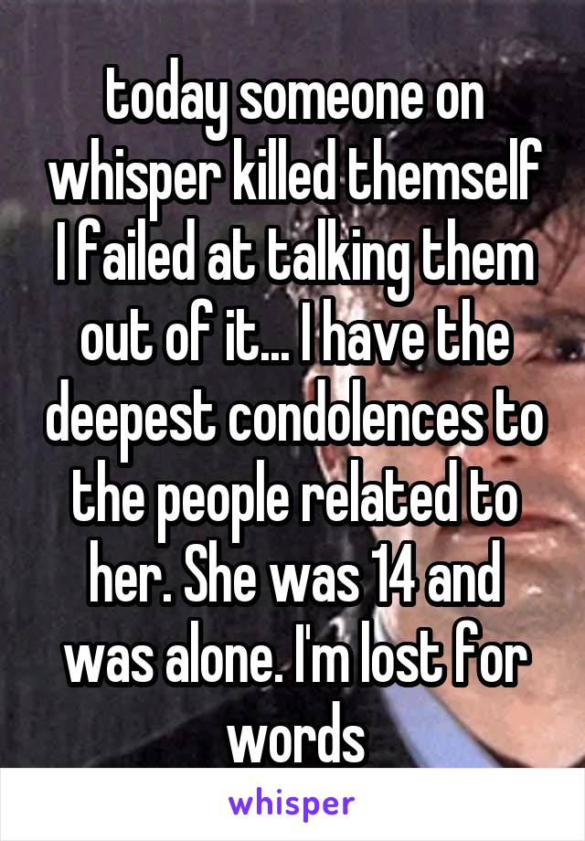 today someone on whisper killed themself I failed at talking them out of it... I have the deepest condolences to the people related to her. She was 14 and was alone. I'm lost for words
