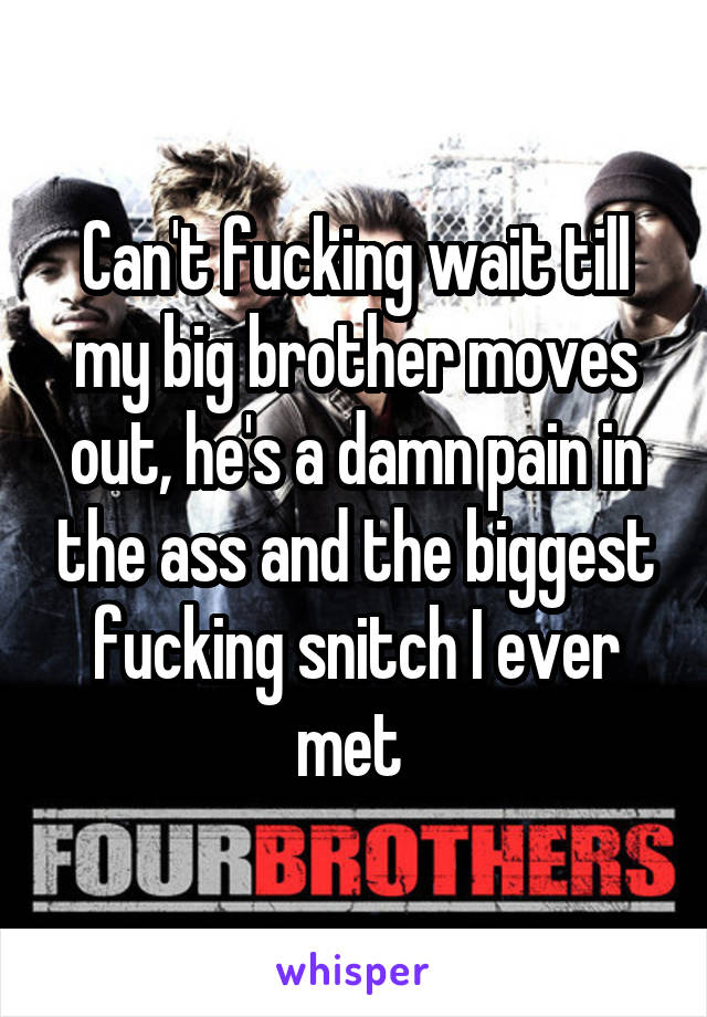 Can't fucking wait till my big brother moves out, he's a damn pain in the ass and the biggest fucking snitch I ever met