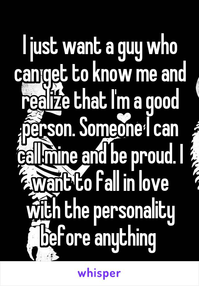 I just want a guy who can get to know me and realize that I'm a good person. Someone I can call mine and be proud. I want to fall in love with the personality before anything