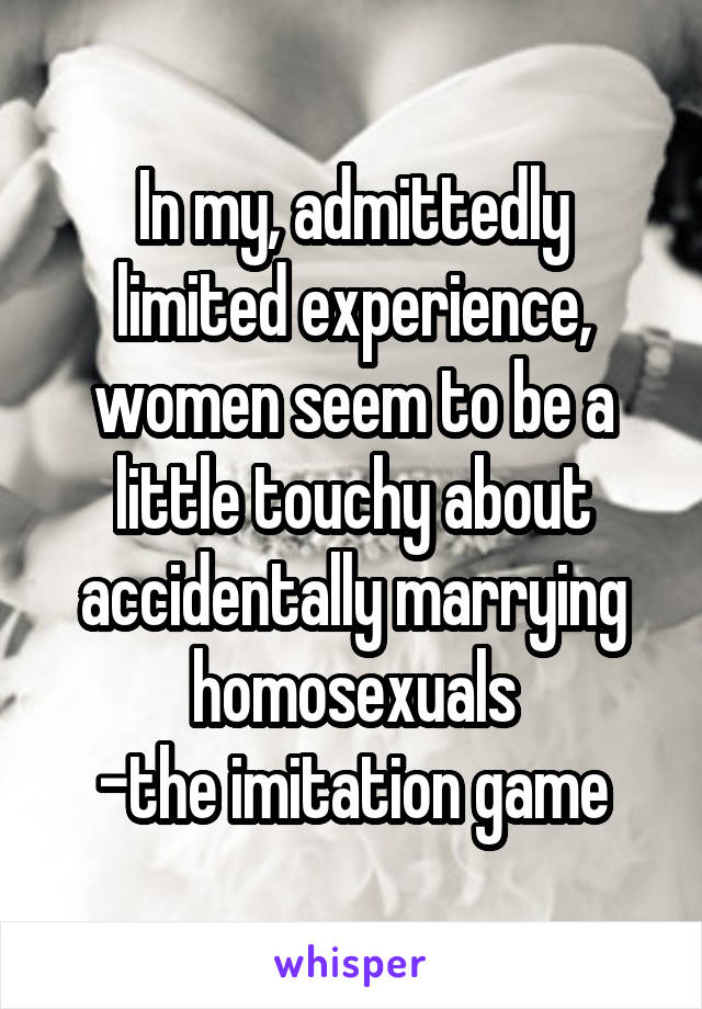 In my, admittedly limited experience, women seem to be a little touchy about accidentally marrying homosexuals -the imitation game