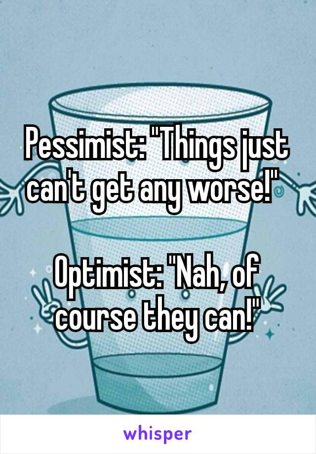 "Pessimist: ""Things just can't get any worse!""   Optimist: ""Nah, of course they can!"""
