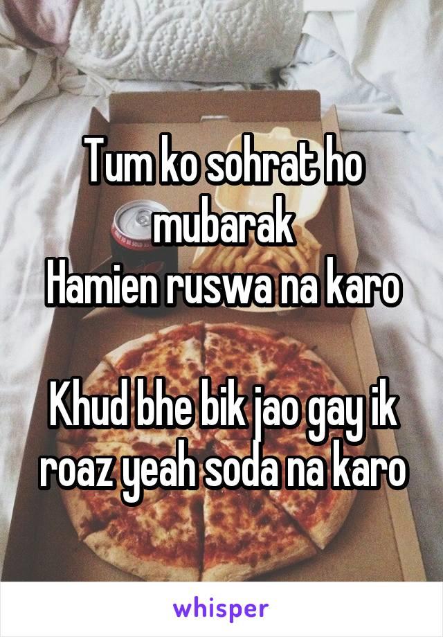 Tum ko sohrat ho mubarak Hamien ruswa na karo  Khud bhe bik jao gay ik roaz yeah soda na karo