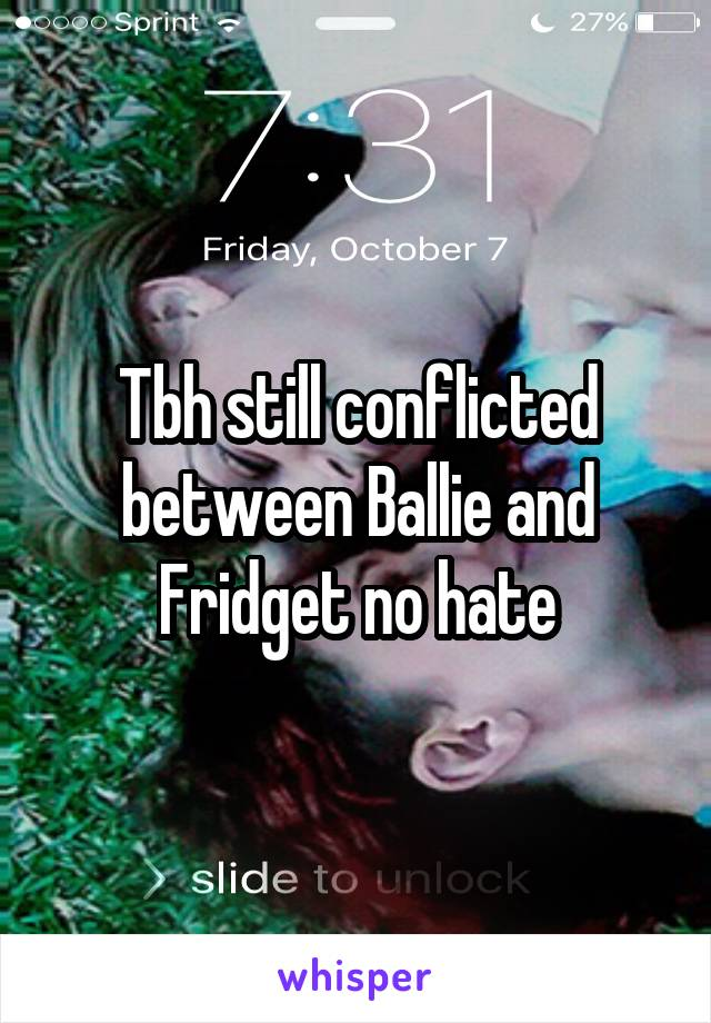 Tbh still conflicted between Ballie and Fridget no hate