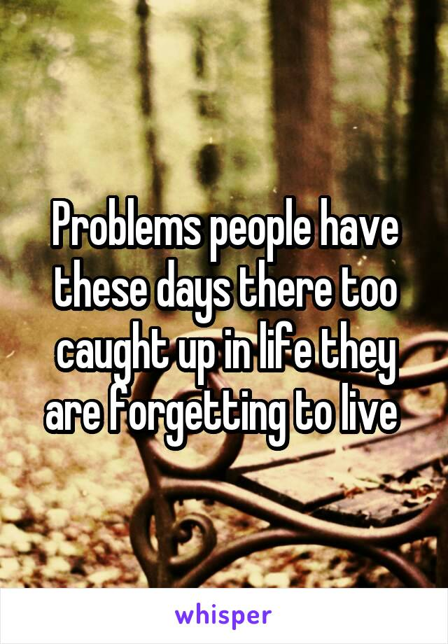Problems people have these days there too caught up in life they are forgetting to live