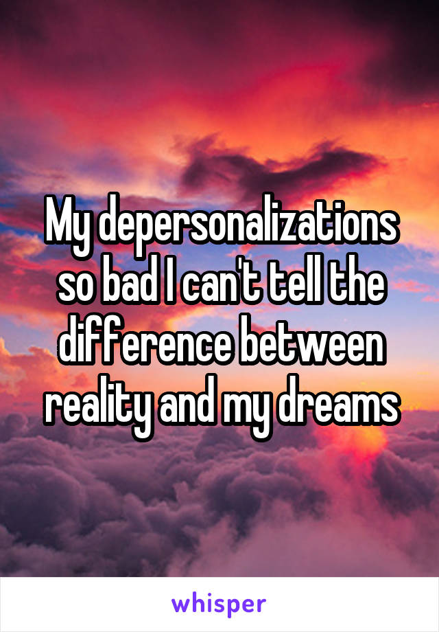 My depersonalizations so bad I can't tell the difference between reality and my dreams
