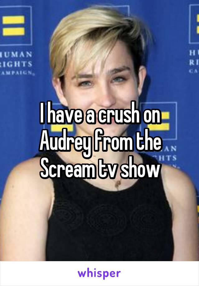 I have a crush on Audrey from the Scream tv show