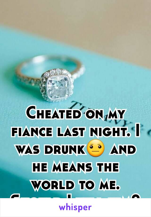 Cheated on my fiance last night. I was drunk😐 and he means the world to me. Should I tell him?