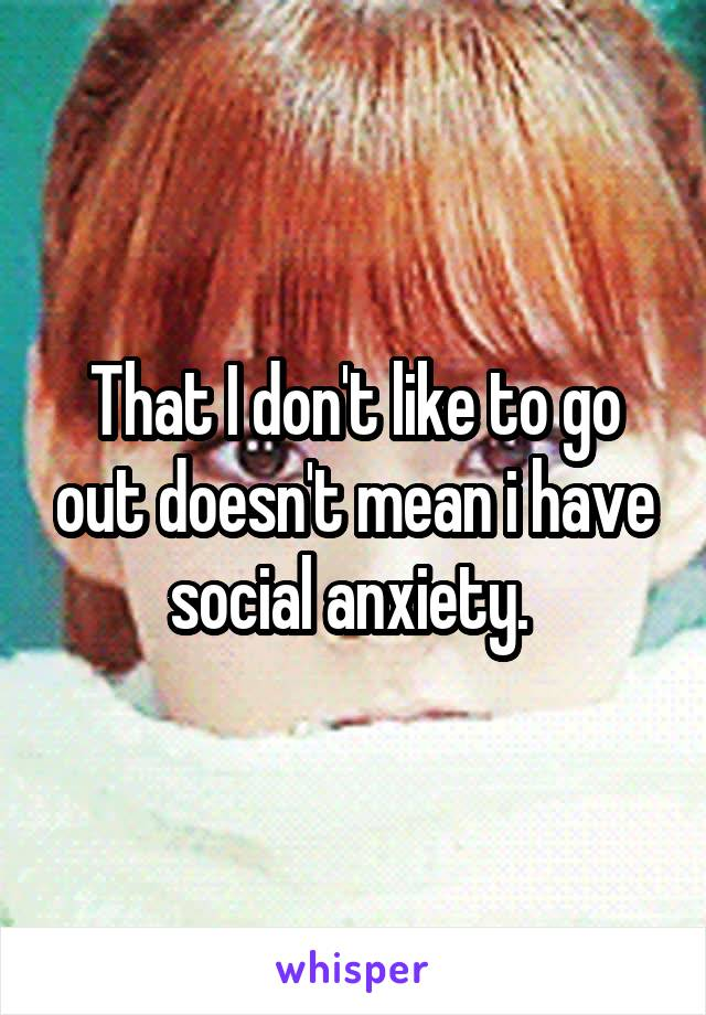 That I don't like to go out doesn't mean i have social anxiety.
