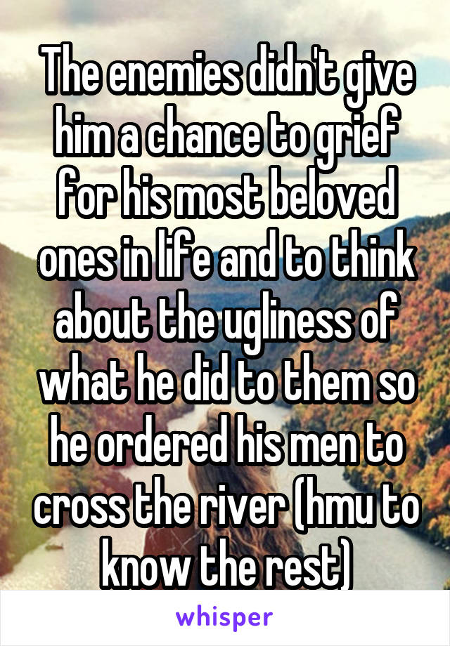 The enemies didn't give him a chance to grief for his most beloved ones in life and to think about the ugliness of what he did to them so he ordered his men to cross the river (hmu to know the rest)