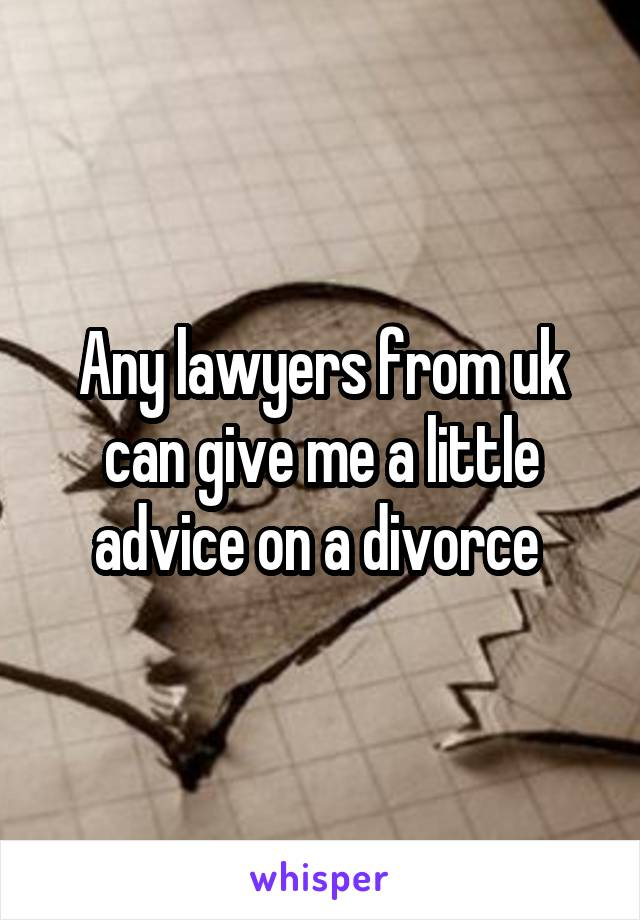 Any lawyers from uk can give me a little advice on a divorce