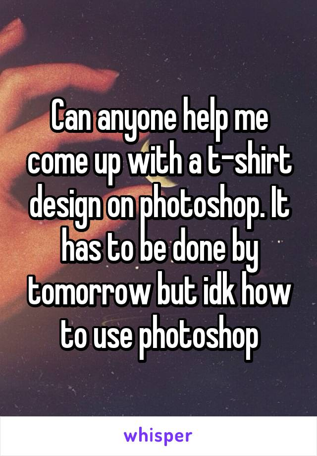 Can anyone help me come up with a t-shirt design on photoshop. It has to be done by tomorrow but idk how to use photoshop