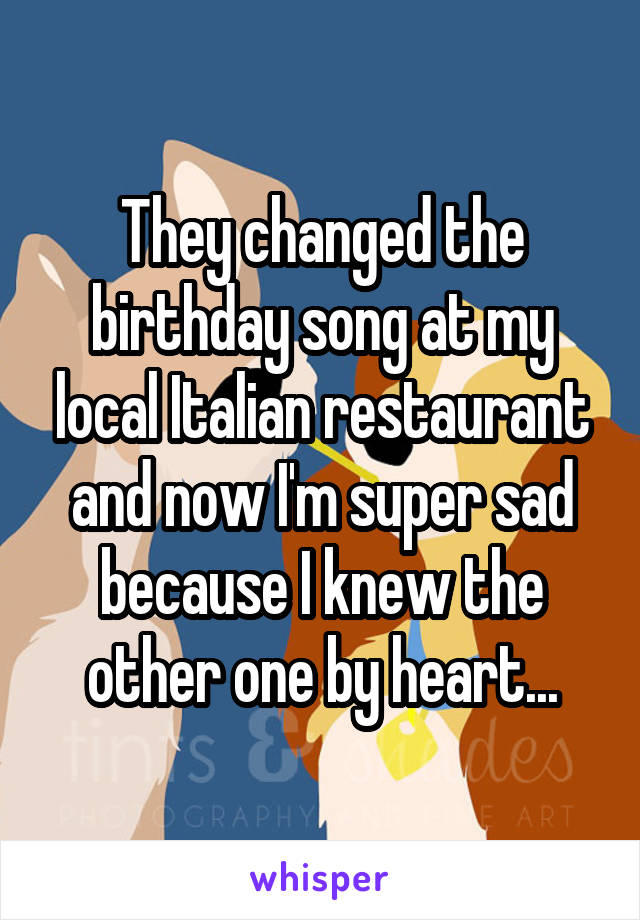 They changed the birthday song at my local Italian restaurant and now I'm super sad because I knew the other one by heart...