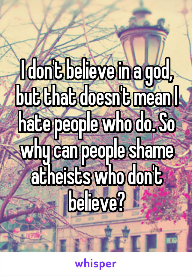 I don't believe in a god, but that doesn't mean I hate people who do. So why can people shame atheists who don't believe?