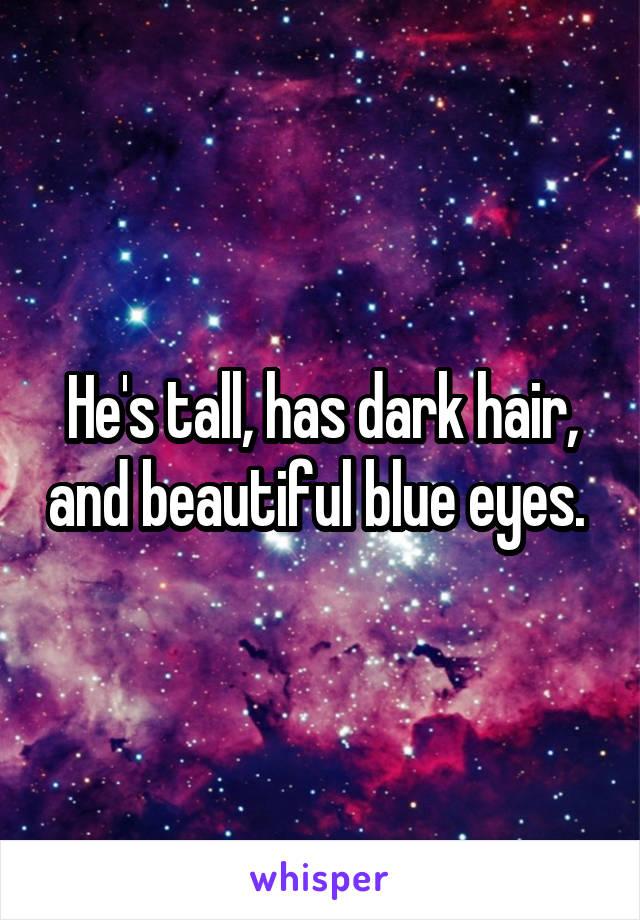 He's tall, has dark hair, and beautiful blue eyes.