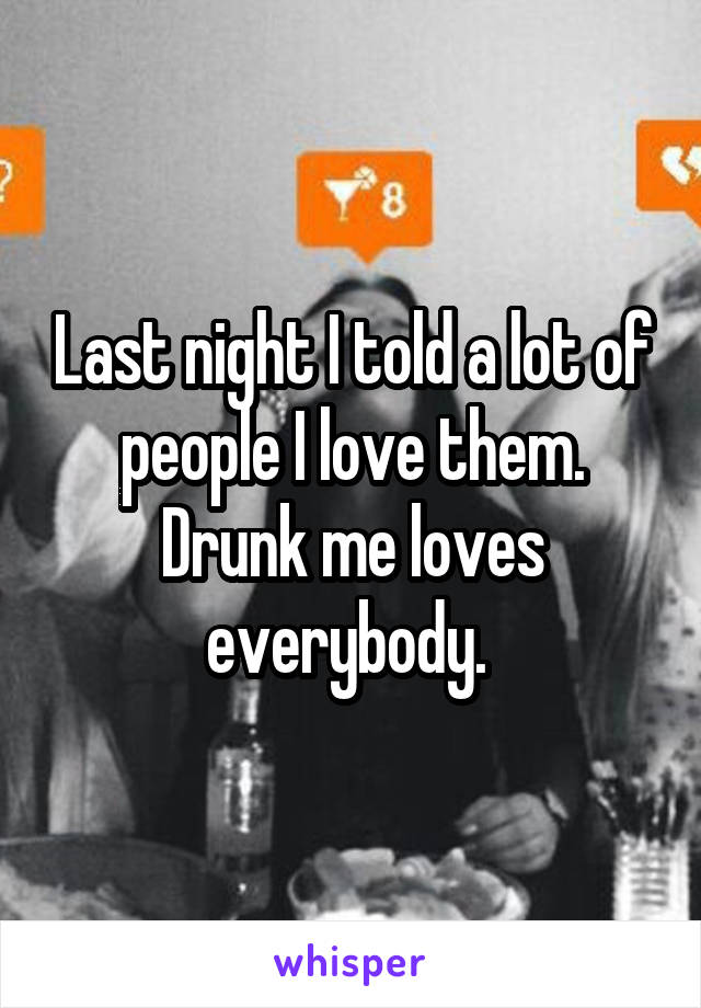 Last night I told a lot of people I love them. Drunk me loves everybody.