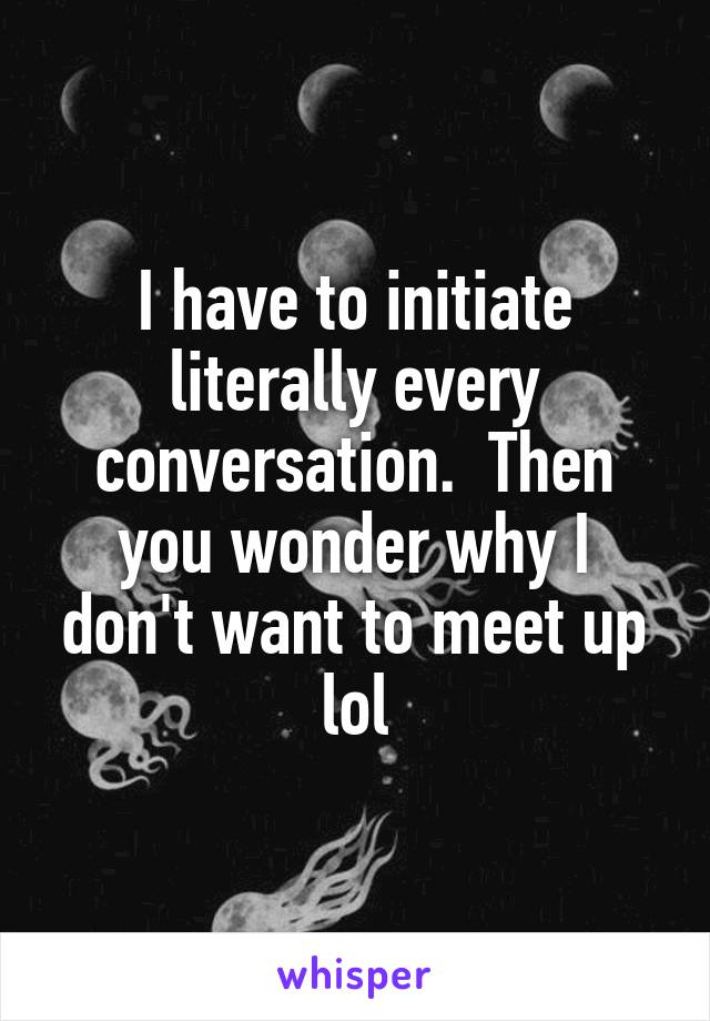 I have to initiate literally every conversation.  Then you wonder why I don't want to meet up lol
