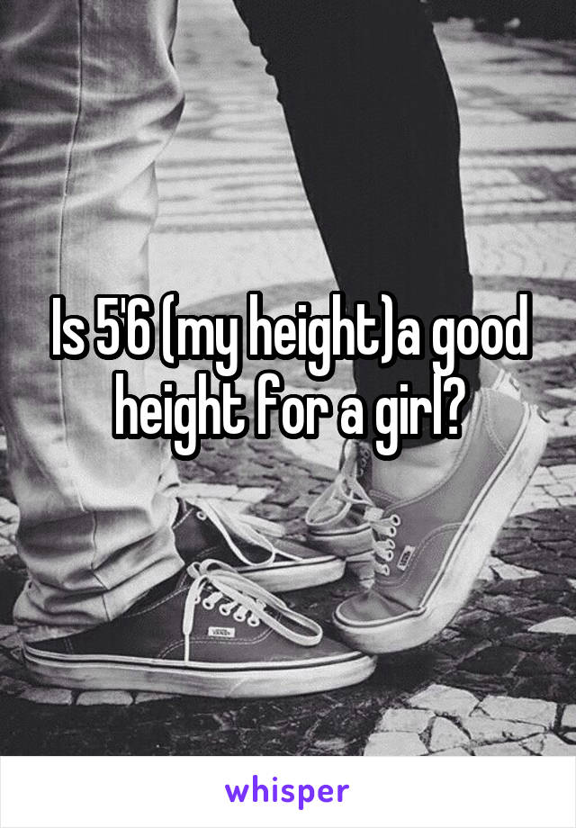 Is 5'6 (my height)a good height for a girl?