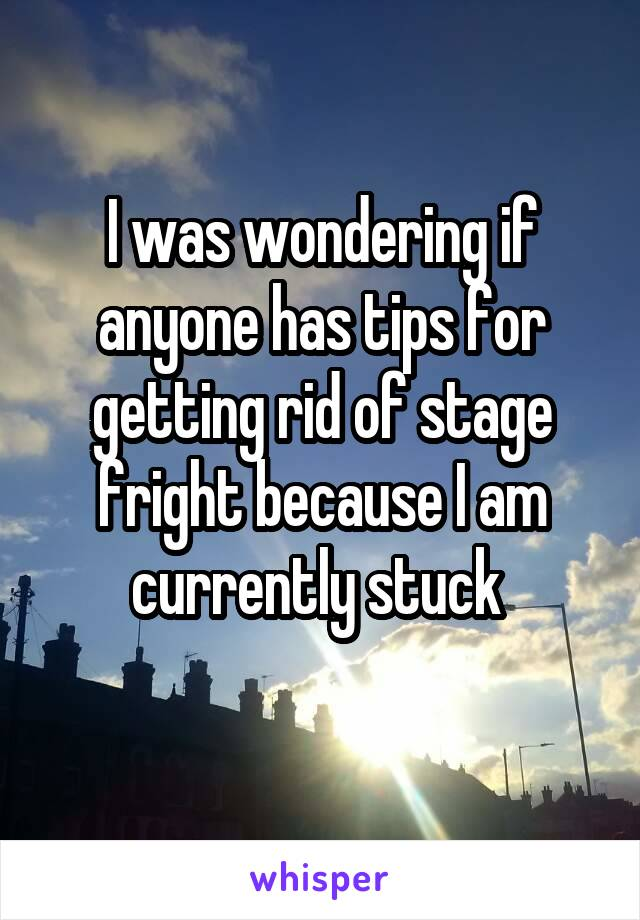 I was wondering if anyone has tips for getting rid of stage fright because I am currently stuck