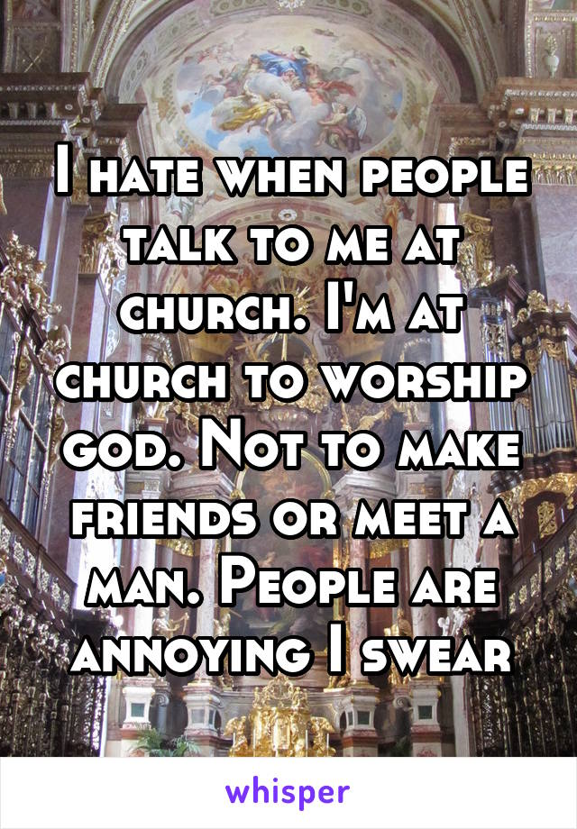 I hate when people talk to me at church. I'm at church to worship god. Not to make friends or meet a man. People are annoying I swear