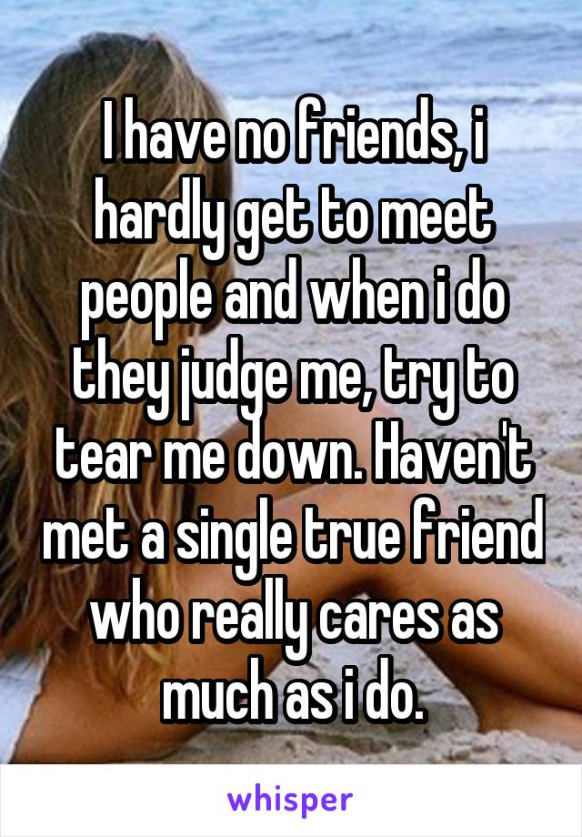 I have no friends, i hardly get to meet people and when i do they judge me, try to tear me down. Haven't met a single true friend who really cares as much as i do.