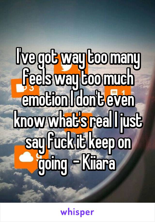 I've got way too many feels way too much emotion I don't even know what's real I just say fuck it keep on going  - Kiiara