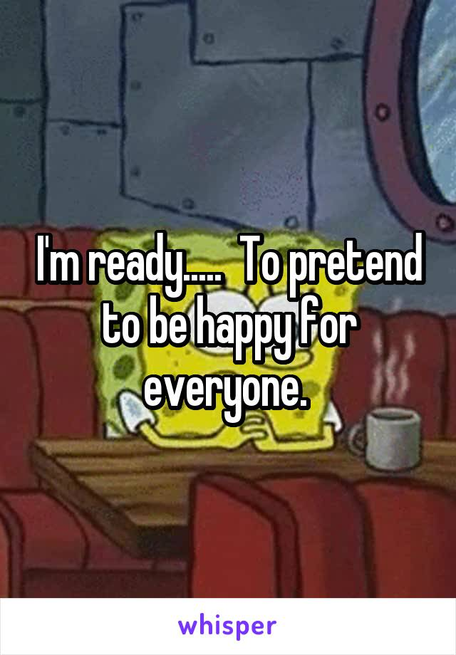 I'm ready.....  To pretend to be happy for everyone.