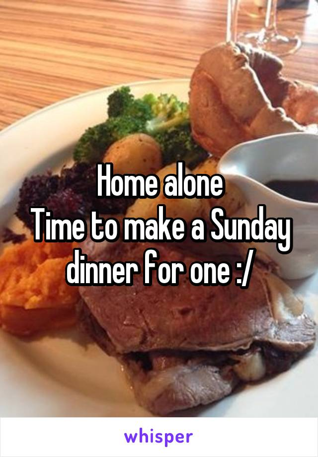 Home alone Time to make a Sunday dinner for one :/
