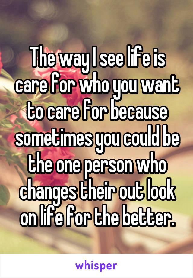 The way I see life is care for who you want to care for because sometimes you could be the one person who changes their out look on life for the better.