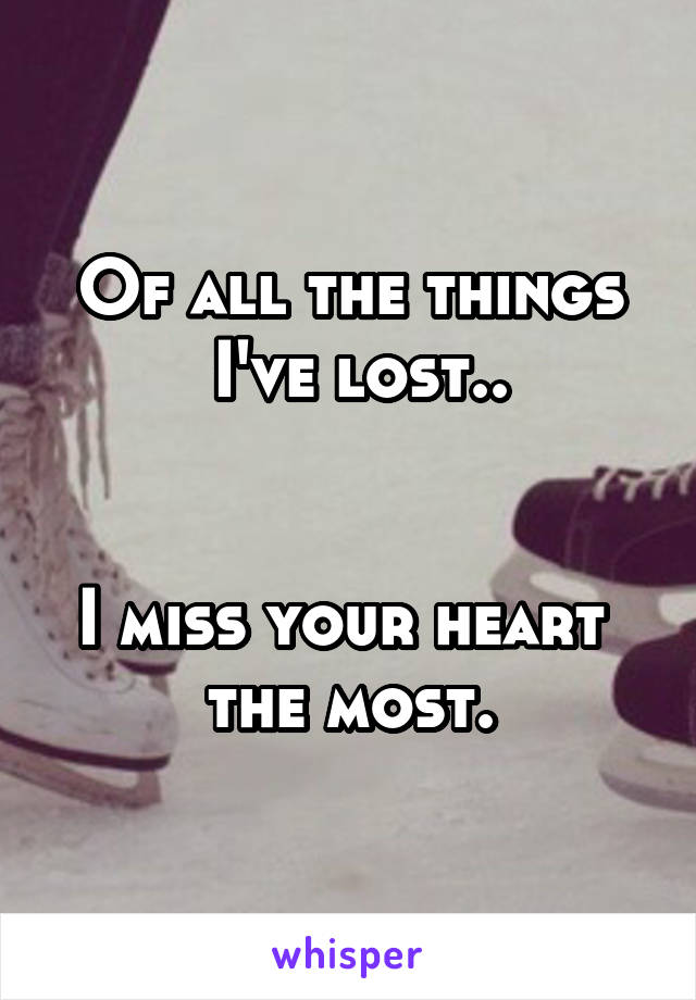 Of all the things  I've lost..   I miss your heart  the most.