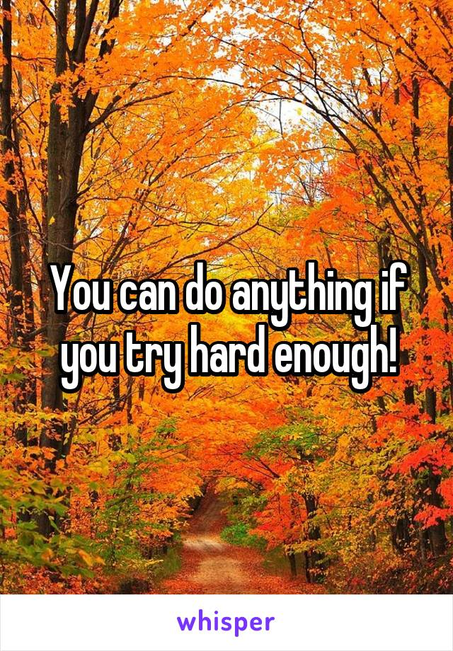 You can do anything if you try hard enough!