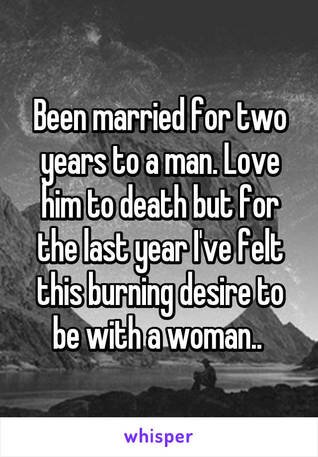 Been married for two years to a man. Love him to death but for the last year I've felt this burning desire to be with a woman..