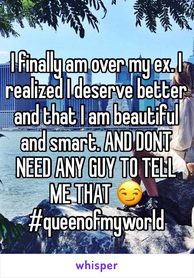 I finally am over my ex. I realized I deserve better and that I am beautiful and smart. AND DONT NEED ANY GUY TO TELL ME THAT 😏 #queenofmyworld