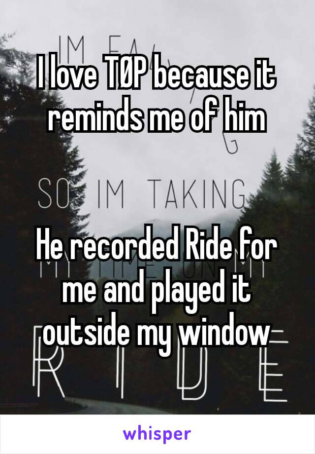 I love TØP because it reminds me of him   He recorded Ride for me and played it outside my window