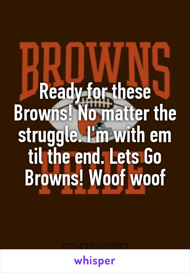 Ready for these Browns! No matter the struggle. I'm with em til the end. Lets Go Browns! Woof woof