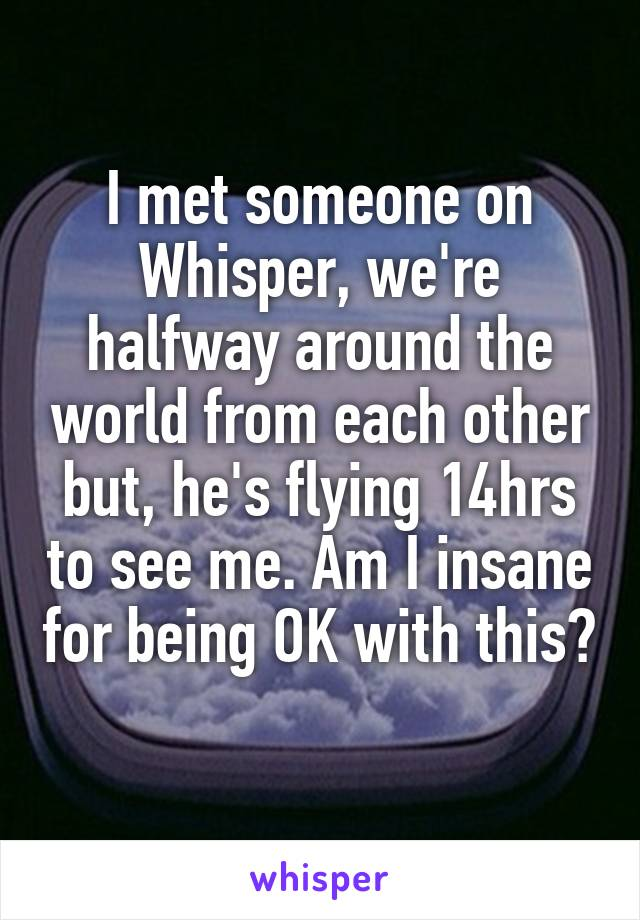 I met someone on Whisper, we're halfway around the world from each other but, he's flying 14hrs to see me. Am I insane for being OK with this?