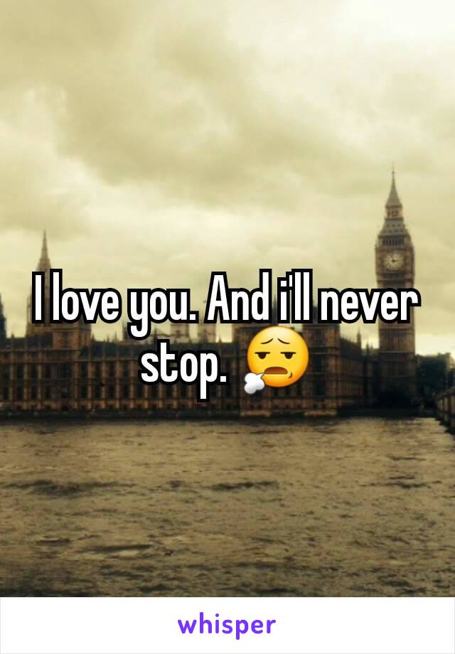 I love you. And i'll never stop. 😧