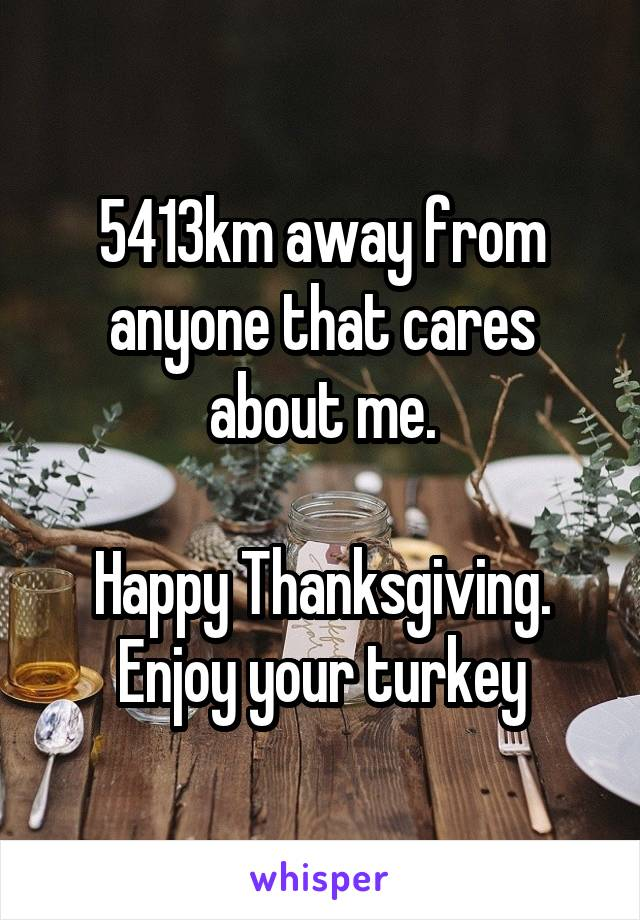 5413km away from anyone that cares about me.  Happy Thanksgiving. Enjoy your turkey