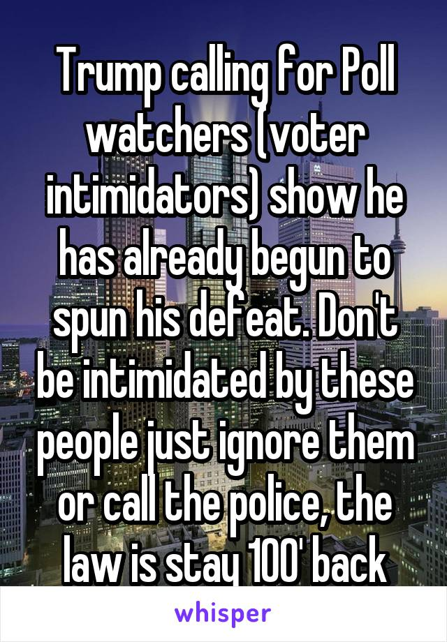 Trump calling for Poll watchers (voter intimidators) show he has already begun to spun his defeat. Don't be intimidated by these people just ignore them or call the police, the law is stay 100' back
