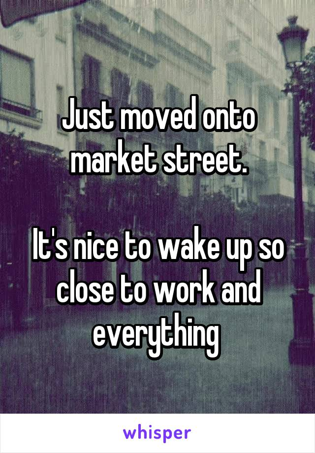 Just moved onto market street.  It's nice to wake up so close to work and everything