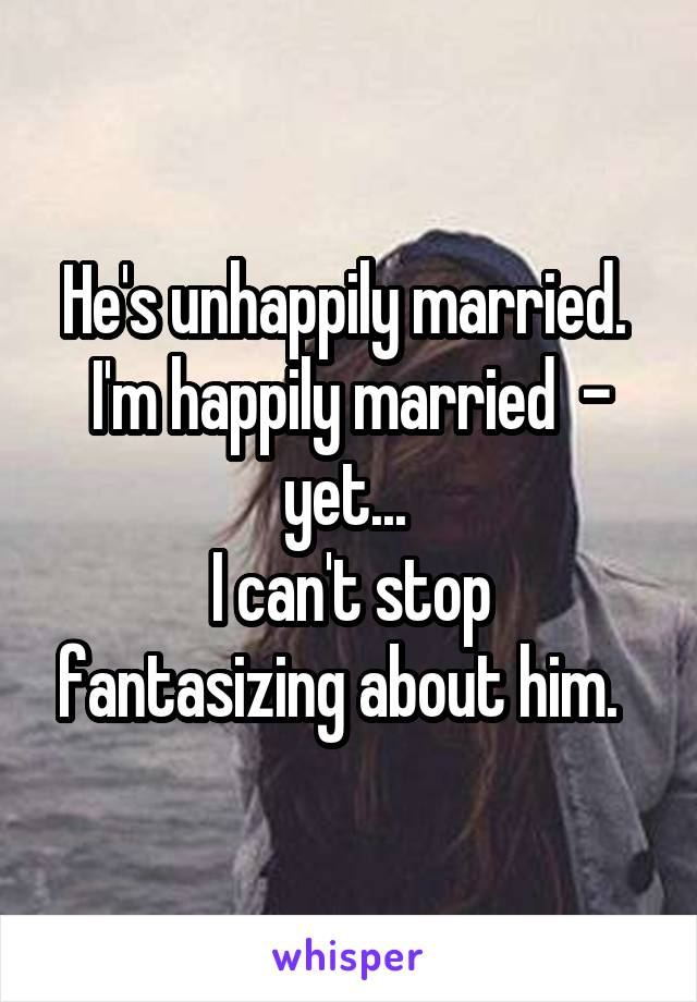 He's unhappily married.  I'm happily married  - yet...  I can't stop fantasizing about him.