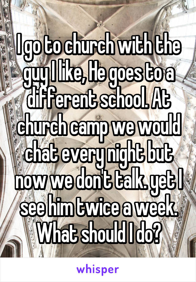 I go to church with the guy I like, He goes to a different school. At church camp we would chat every night but now we don't talk. yet I see him twice a week. What should I do?