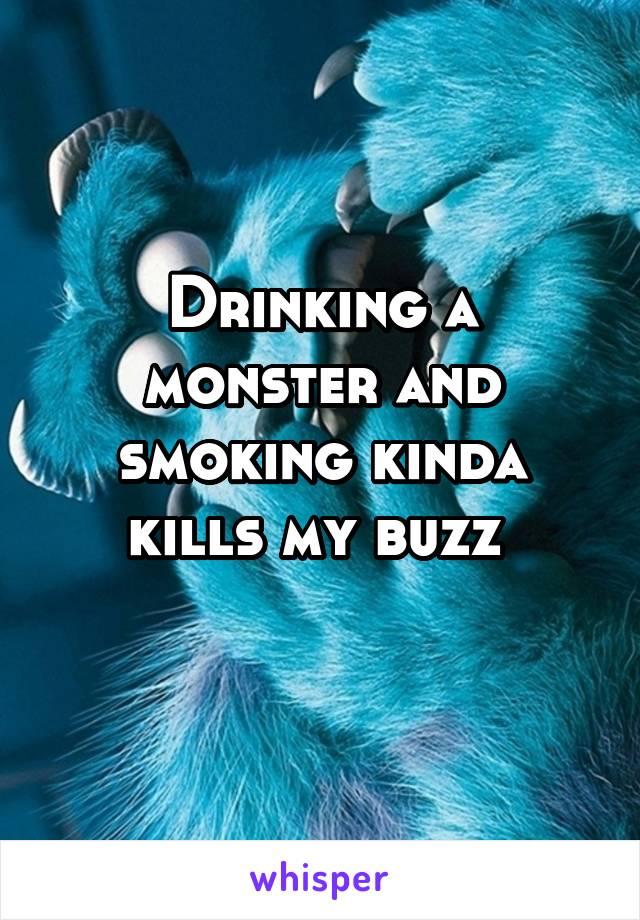 Drinking a monster and smoking kinda kills my buzz