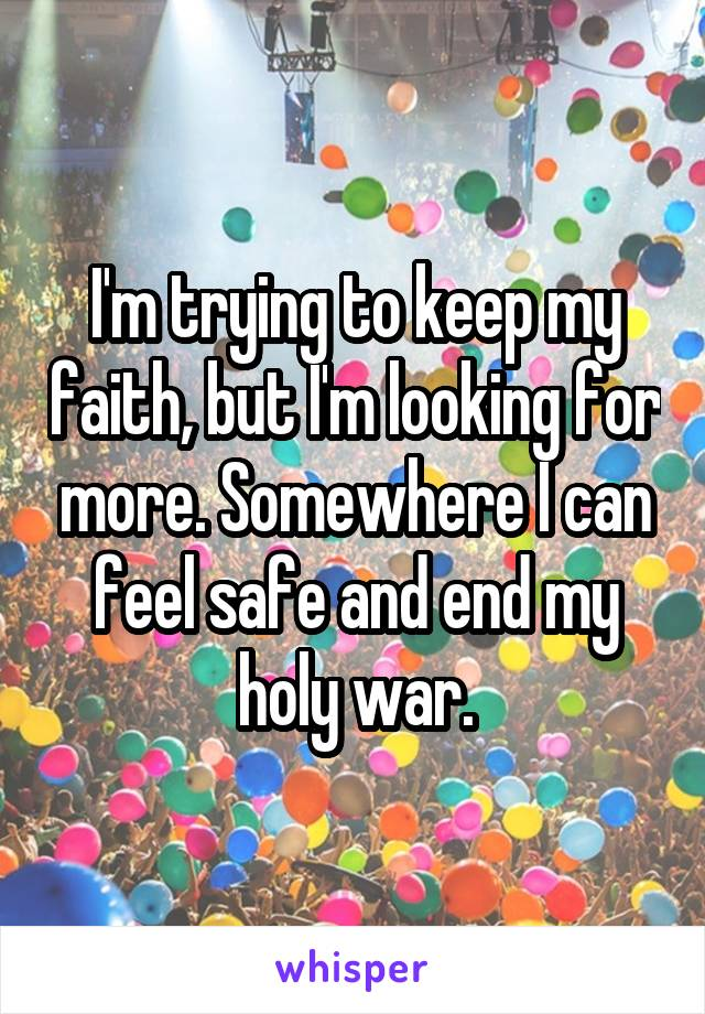 I'm trying to keep my faith, but I'm looking for more. Somewhere I can feel safe and end my holy war.