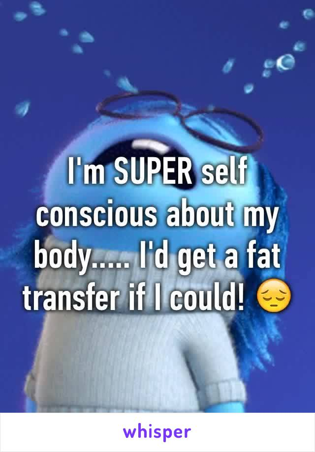I'm SUPER self conscious about my body..... I'd get a fat transfer if I could! 😔
