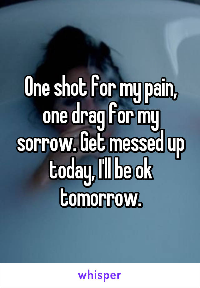 One shot for my pain, one drag for my sorrow. Get messed up today, I'll be ok tomorrow.