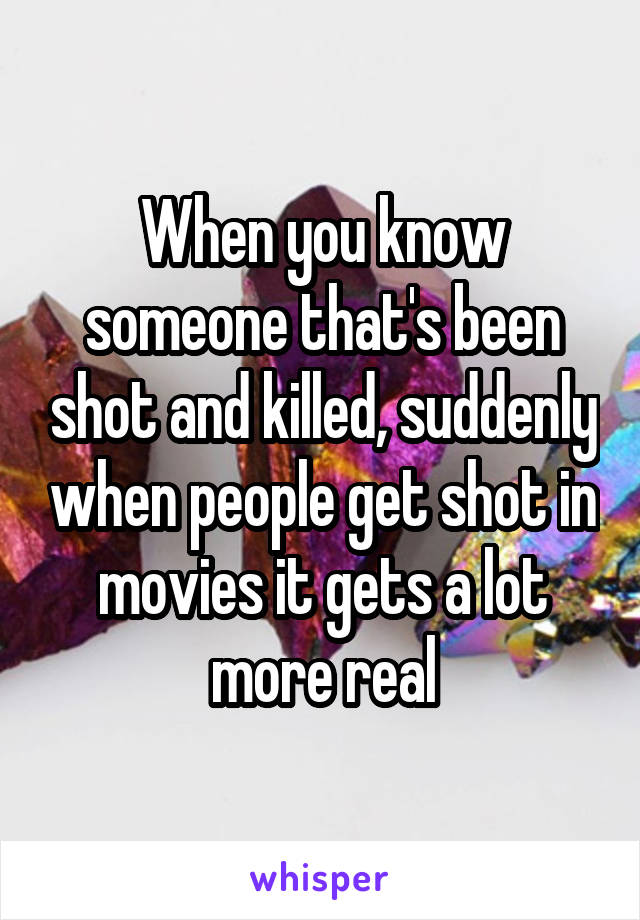 When you know someone that's been shot and killed, suddenly when people get shot in movies it gets a lot more real