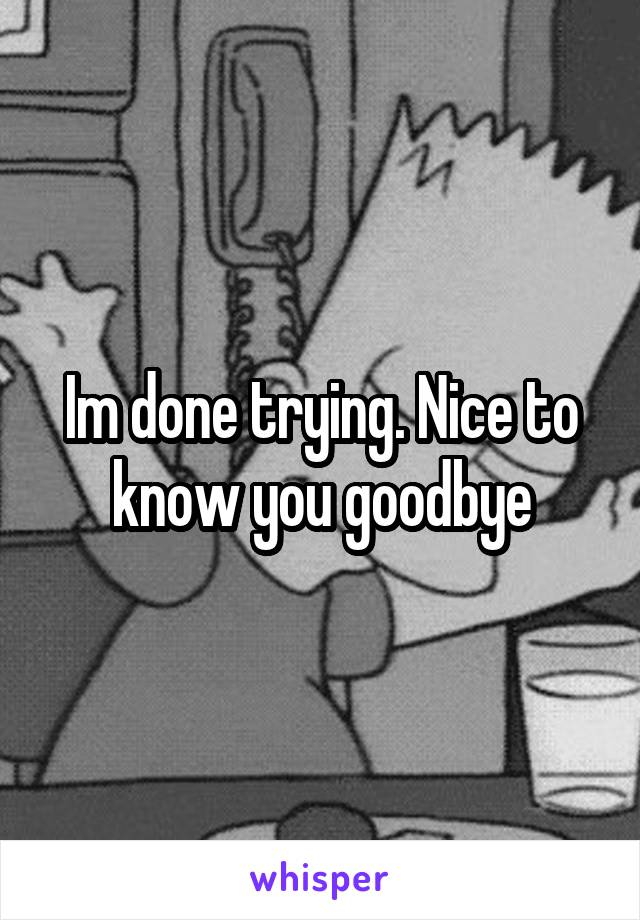 Im done trying. Nice to know you goodbye