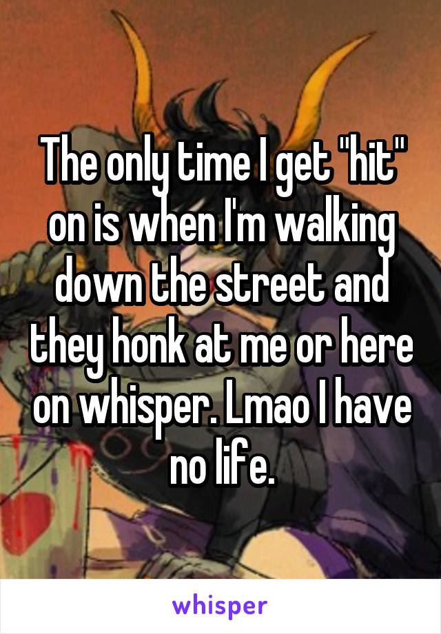 "The only time I get ""hit"" on is when I'm walking down the street and they honk at me or here on whisper. Lmao I have no life."